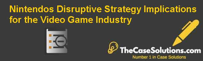 Nintendos Disruptive Strategy: Implications for the Video Game Industry Case Solution