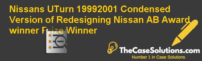 Nissan's U-Turn: 1999-2001 – Condensed Version of Redesigning Nissan (A&B)  Award winner Prize Winner Case Solution