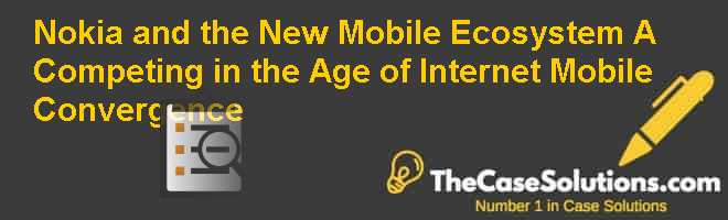 Nokia and the New Mobile Ecosystem (A): Competing in the Age of Internet Mobile Convergence Case Solution