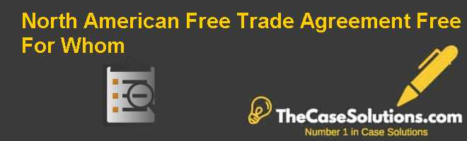 North American Free Trade Agreement: Free For Whom? Case Solution