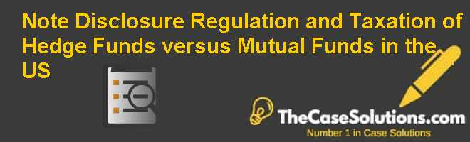 Note: Disclosure Regulation and Taxation of Hedge Funds versus Mutual Funds in the U.S. Case Solution