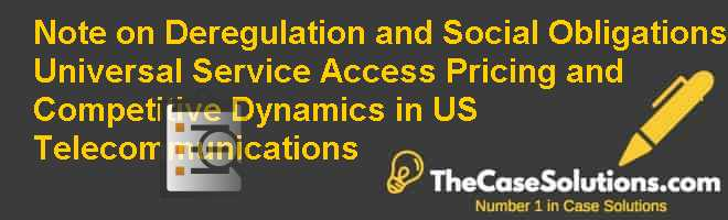Note on Deregulation and Social Obligations: Universal Service Access Pricing and Competitive Dynamics in U.S. Telecommunications Case Solution
