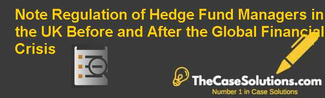Note: Regulation of Hedge Fund Managers in the U.K. Before and After the Global Financial Crisis Case Solution