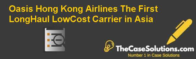 Oasis Hong Kong Airlines: The First Long-Haul, Low-Cost Carrier in Asia Case Solution