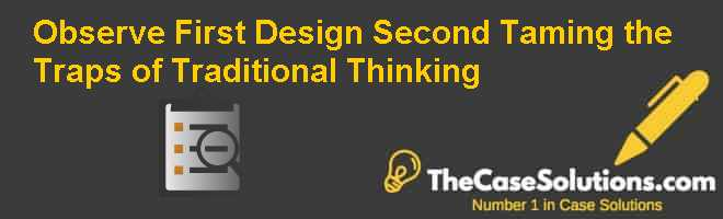 Observe First Design Second: Taming the Traps of Traditional Thinking Case Solution