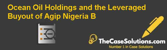 Ocean & Oil Holdings and the Leveraged Buyout of Agip Nigeria (B) Case Solution