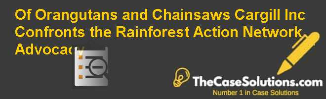 Of Orangutans and Chainsaws: Cargill Inc. Confronts the Rainforest Action Network Advocacy Case Solution