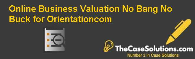 Online Business Valuation: No Bang No Buck for Orientation.com Case Solution