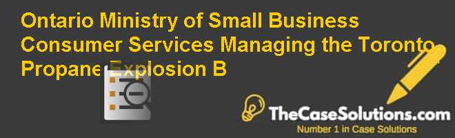 Ontario Ministry of Small Business & Consumer Services: Managing the Toronto Propane Explosion (B) Case Solution