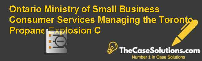 Ontario Ministry of Small Business & Consumer Services: Managing the Toronto Propane Explosion (C) Case Solution