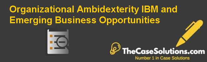Organizational Ambidexterity: IBM and Emerging Business Opportunities Case Solution