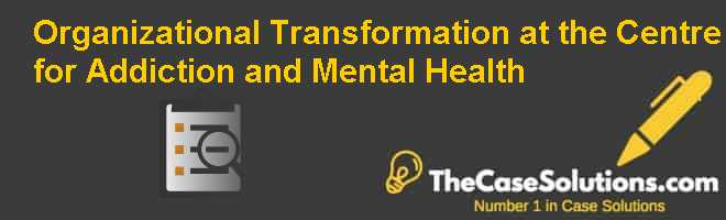 Organizational Transformation at the Centre for Addiction and Mental Health Case Solution