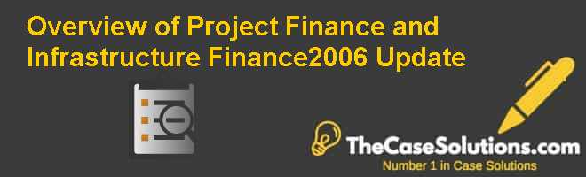 Overview of Project Finance and Infrastructure Finance—2006 Update Case Solution