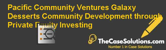 Pacific Community Ventures & Galaxy Desserts: Community Development through Private Equity Investing Case Solution