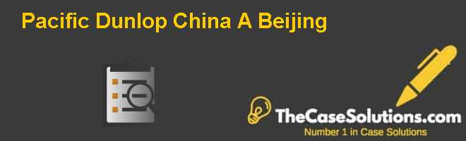 Pacific Dunlop China (A): Beijing Case Solution