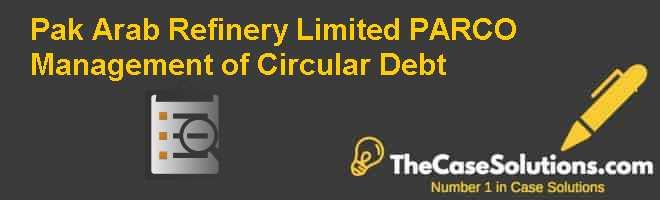 Pak Arab Refinery Limited (PARCO) – Management of Circular Debt Case Solution
