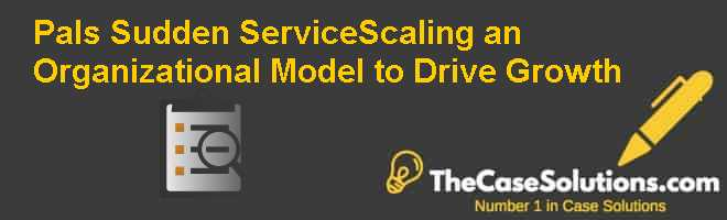 Pal's Sudden Service-Scaling an Organizational Model to Drive Growth Case Solution