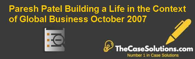 Paresh Patel: Building a Life in the Context of Global Business – October 2007 Case Solution