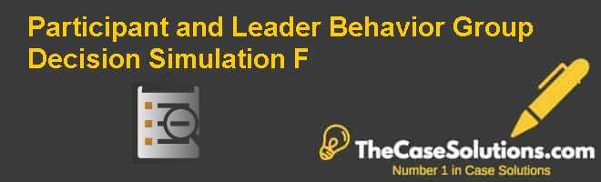 Participant and Leader Behavior: Group Decision Simulation (F) Case Solution