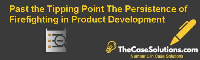 Past the Tipping Point: The Persistence of Firefighting in Product Development Case Solution