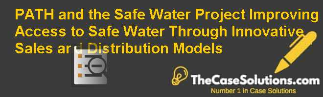 PATH and the Safe Water Project: Improving Access to Safe Water Through Innovative Sales and Distribution Models Case Solution