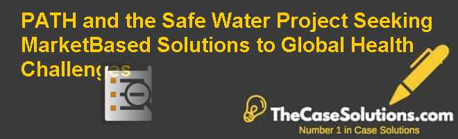 PATH and the Safe Water Project Seeking Market-Based Solutions to Global Health Challenges Case Solution