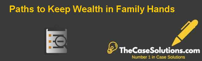 Paths to Keep Wealth in Family Hands Case Solution