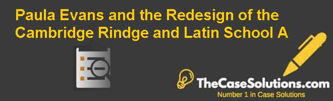 Paula Evans and the Redesign of the Cambridge Rindge and Latin School (A) Case Solution