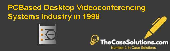 PC-Based Desktop Videoconferencing Systems Industry in 1998 Case Solution