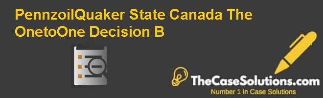 Pennzoil-Quaker State Canada: The One-to-One Decision (B) Case Solution