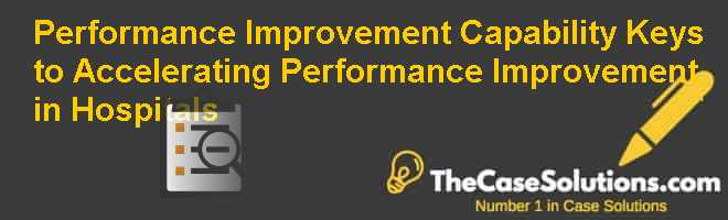 Performance Improvement Capability: Keys to Accelerating Performance Improvement in Hospitals Case Solution