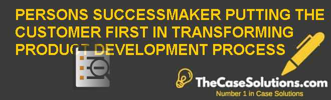 PERSONS SUCCESSMAKER: PUTTING THE CUSTOMER FIRST IN TRANSFORMING PRODUCT DEVELOPMENT PROCESS Case Solution