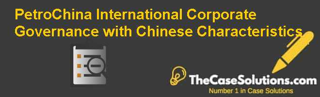 PetroChina: International Corporate Governance with Chinese Characteristics Case Solution