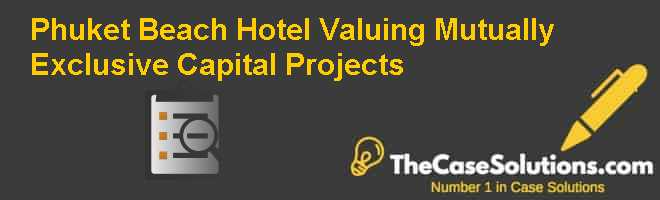 Phuket Beach Hotel: Valuing Mutually Exclusive Capital Projects Case Solution