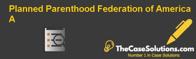Planned Parenthood Federation of America (A) Case Solution