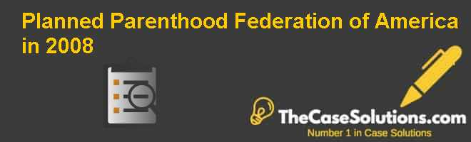 Planned Parenthood Federation of America in 2008 Case Solution