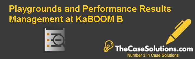 Playgrounds and Performance: Results Management at KaBOOM (B) Case Solution