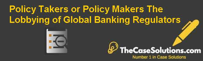 Policy Takers or Policy Makers? The Lobbying of Global Banking Regulators Case Solution