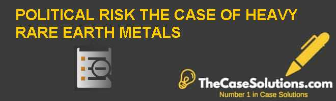 POLITICAL RISK: THE CASE OF HEAVY RARE EARTH METALS Case Solution
