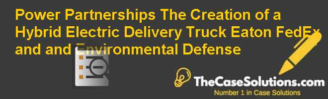 Power Partnerships: The Creation of a Hybrid Electric Delivery Truck Eaton FedEx and and Environmental Defense Case Solution