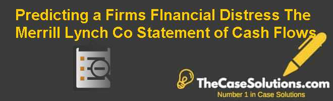 Predicting a Firm's FInancial Distress: The Merrill Lynch Co. Statement of Cash Flows Case Solution