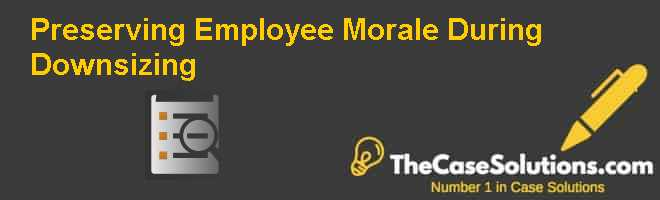 Preserving Employee Morale During Downsizing Case Solution