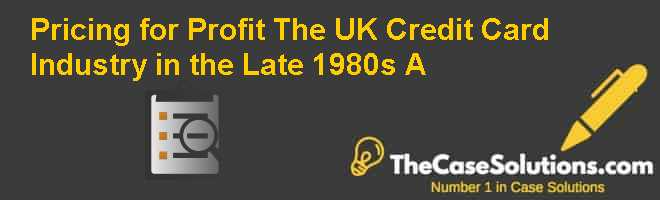 Pricing for Profit: The UK Credit Card Industry in the Late 1980s (A) Case Solution