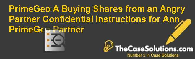 PrimeGeo (A): Buying Shares from an Angry Partner – Confidential Instructions for Ann (PrimeGeo Partner) Case Solution