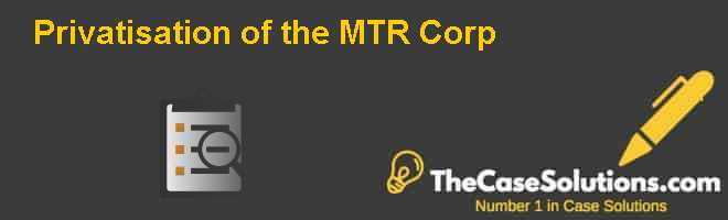 Privatisation of the MTR Corp. Case Solution