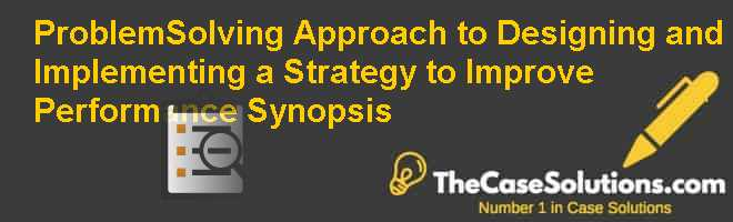 Problem-Solving Approach to Designing and Implementing a Strategy to Improve Performance: Synopsis Case Solution