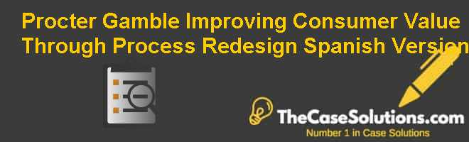 proctor gamble improving consumer value through process redesign Case study p& g case facts a strategy is needed and 90,000+ more term papers written by  procter and gamble (a): improving customer value through process redesign.