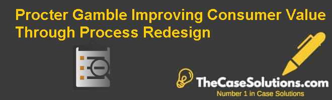Procter & Gamble: Improving Consumer Value Through Process Redesign Case Solution