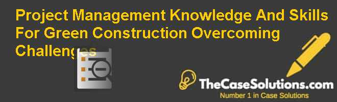 Project Management Knowledge And Skills For Green Construction: Overcoming Challenges Case Solution
