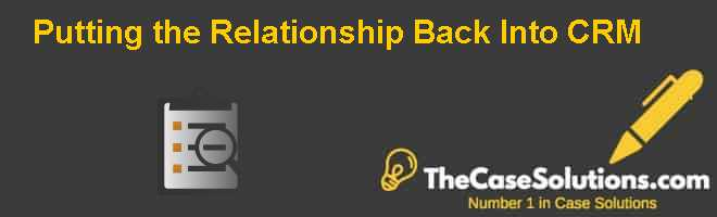 Putting the Relationship Back Into CRM Case Solution